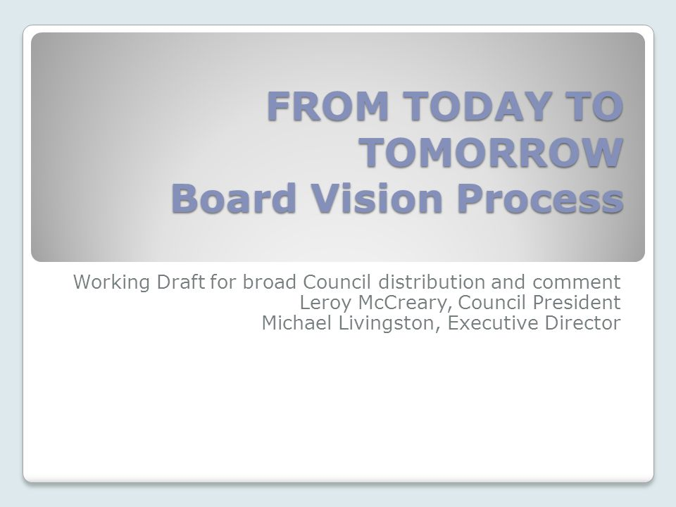 FROM TODAY TO TOMORROW Board Vision Process Working Draft for broad Council distribution and comment Leroy McCreary, Council President Michael Livingston, Executive Director
