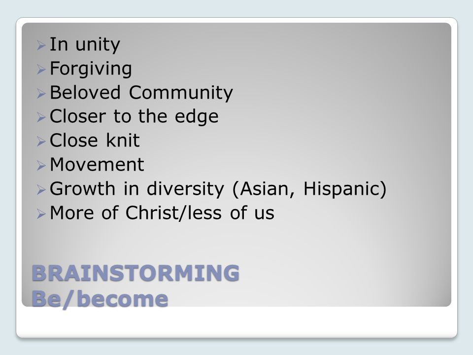 BRAINSTORMING Be/become In unity Forgiving Beloved Community Closer to the edge Close knit Movement Growth in diversity (Asian, Hispanic) More of Christ/less of us