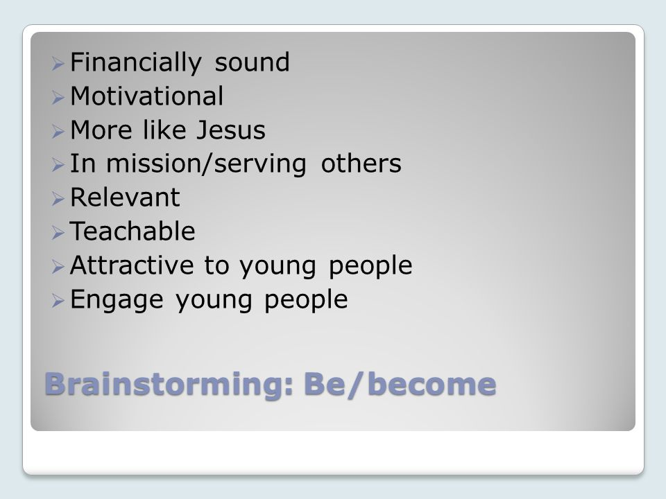 Brainstorming: Be/become Financially sound Motivational More like Jesus In mission/serving others Relevant Teachable Attractive to young people Engage young people