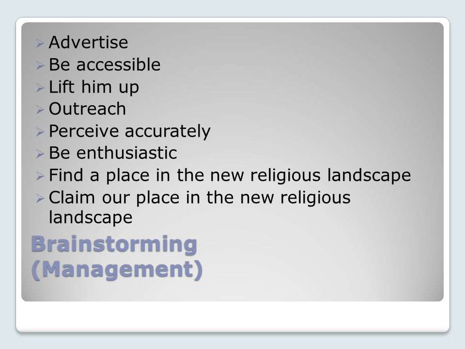 Brainstorming (Management) Advertise Be accessible Lift him up Outreach Perceive accurately Be enthusiastic Find a place in the new religious landscape Claim our place in the new religious landscape