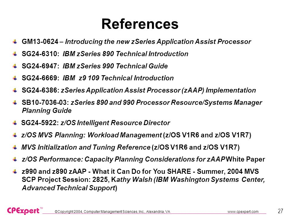 ©Copyright 2004, Computer Management Sciences, Inc., Alexandria, VA   27 References GM – Introducing the new zSeries Application Assist Processor SG : IBM zSeries 890 Technical Introduction SG : IBM zSeries 990 Technical Guide SG : IBM z9 109 Technical Introduction SG : zSeries Application Assist Processor (zAAP) Implementation SB : zSeries 890 and 990 Processor Resource/Systems Manager Planning Guide SG : z/OS Intelligent Resource Director z/OS MVS Planning: Workload Management (z/OS V1R6 and z/OS V1R7) MVS Initialization and Tuning Reference (z/OS V1R6 and z/OS V1R7) z/OS Performance: Capacity Planning Considerations for zAAP White Paper z990 and z890 zAAP - What it Can Do for You SHARE - Summer, 2004 MVS SCP Project Session: 2825, Kathy Walsh (IBM Washington Systems Center, Advanced Technical Support)