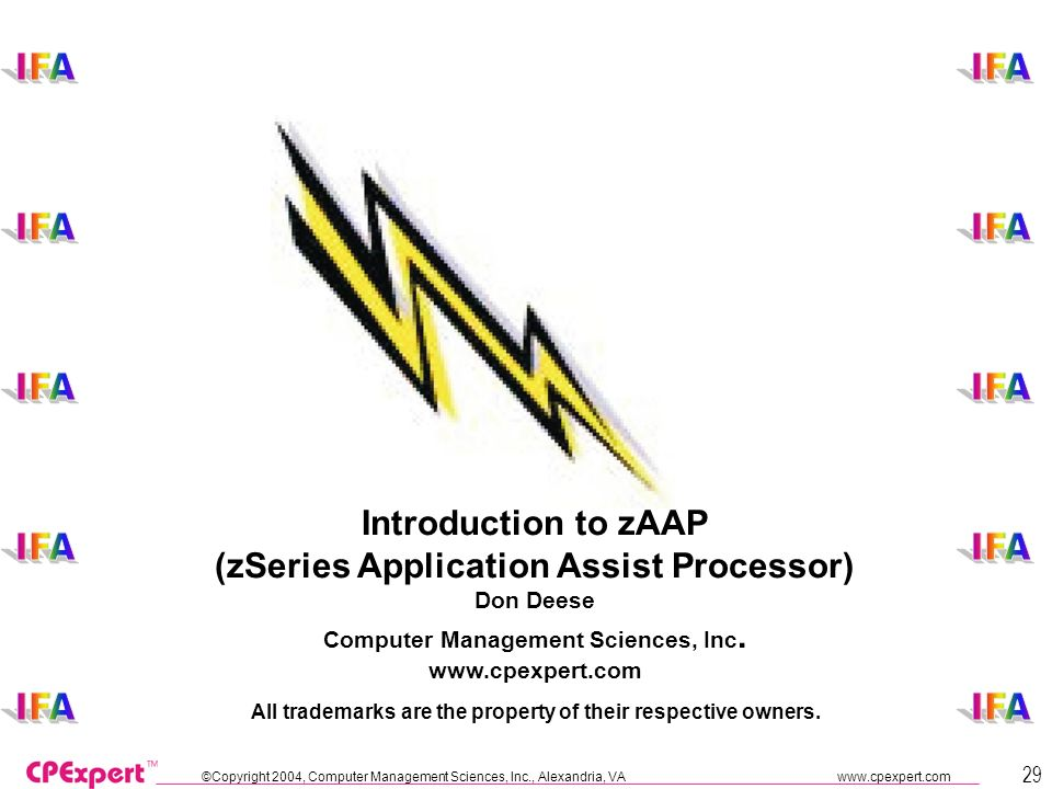 ©Copyright 2004, Computer Management Sciences, Inc., Alexandria, VA www.cpexpert.com 29 Introduction to zAAP (zSeries Application Assist Processor) Don Deese Computer Management Sciences, Inc.