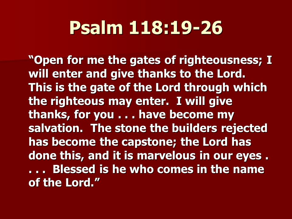 Psalm 118:19-26 Open for me the gates of righteousness; I will enter and give thanks to the Lord.