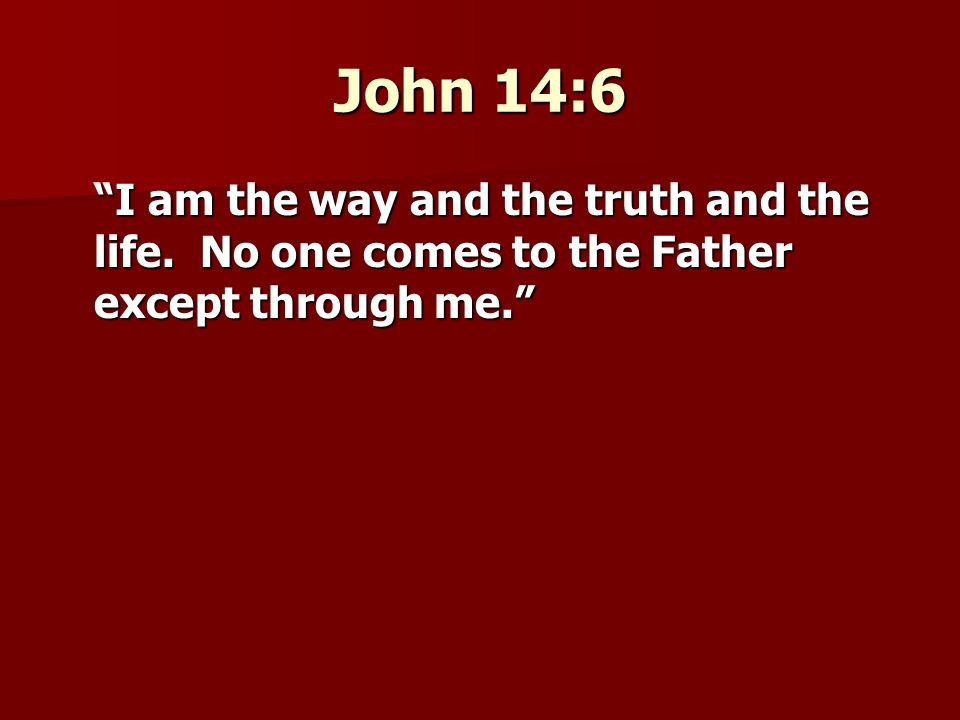 John 14:6 I am the way and the truth and the life. No one comes to the Father except through me.