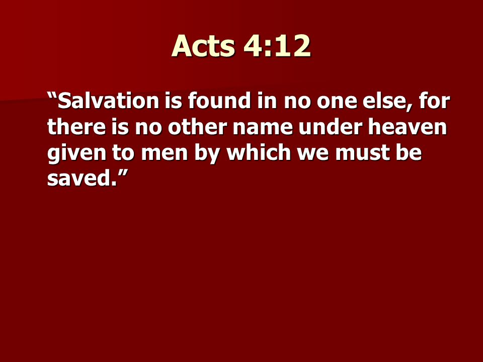 Acts 4:12 Salvation is found in no one else, for there is no other name under heaven given to men by which we must be saved.