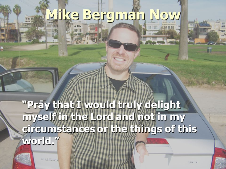 Mike Bergman Now Pray that I would truly delight myself in the Lord and not in my circumstances or the things of this world.