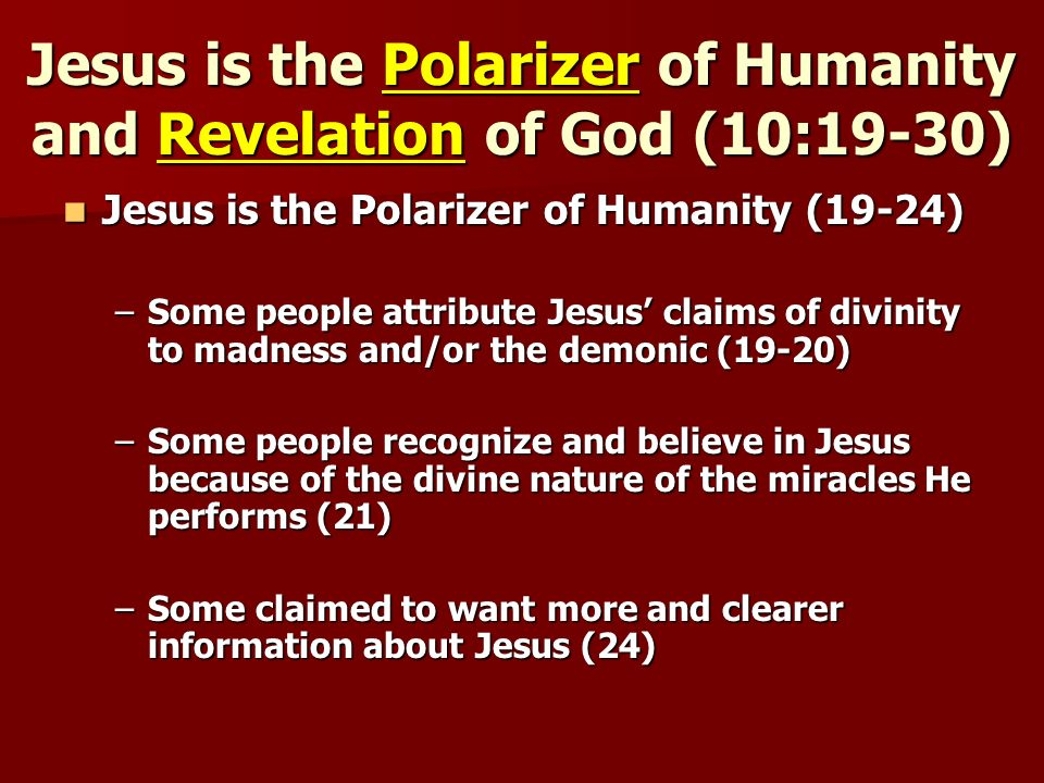 Jesus is the Polarizer of Humanity and Revelation of God (10:19-30) Jesus is the Polarizer of Humanity (19-24) Jesus is the Polarizer of Humanity (19-24) –Some people attribute Jesus claims of divinity to madness and/or the demonic (19-20) –Some people recognize and believe in Jesus because of the divine nature of the miracles He performs (21) –Some claimed to want more and clearer information about Jesus (24)
