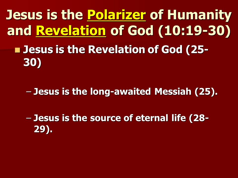 Jesus is the Polarizer of Humanity and Revelation of God (10:19-30) Jesus is the Revelation of God (25- 30) Jesus is the Revelation of God (25- 30) –Jesus is the long-awaited Messiah (25).