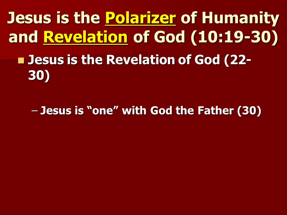Jesus is the Polarizer of Humanity and Revelation of God (10:19-30) Jesus is the Revelation of God (22- 30) Jesus is the Revelation of God (22- 30) –Jesus is one with God the Father (30)