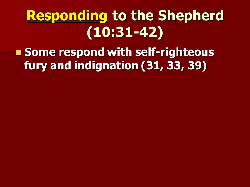 Responding to the Shepherd (10:31-42) Some respond with self-righteous fury and indignation (31, 33, 39) Some respond with self-righteous fury and indignation (31, 33, 39)