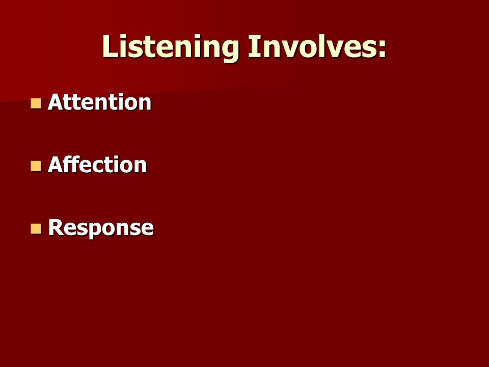 Listening Involves: Attention Attention Affection Affection Response Response