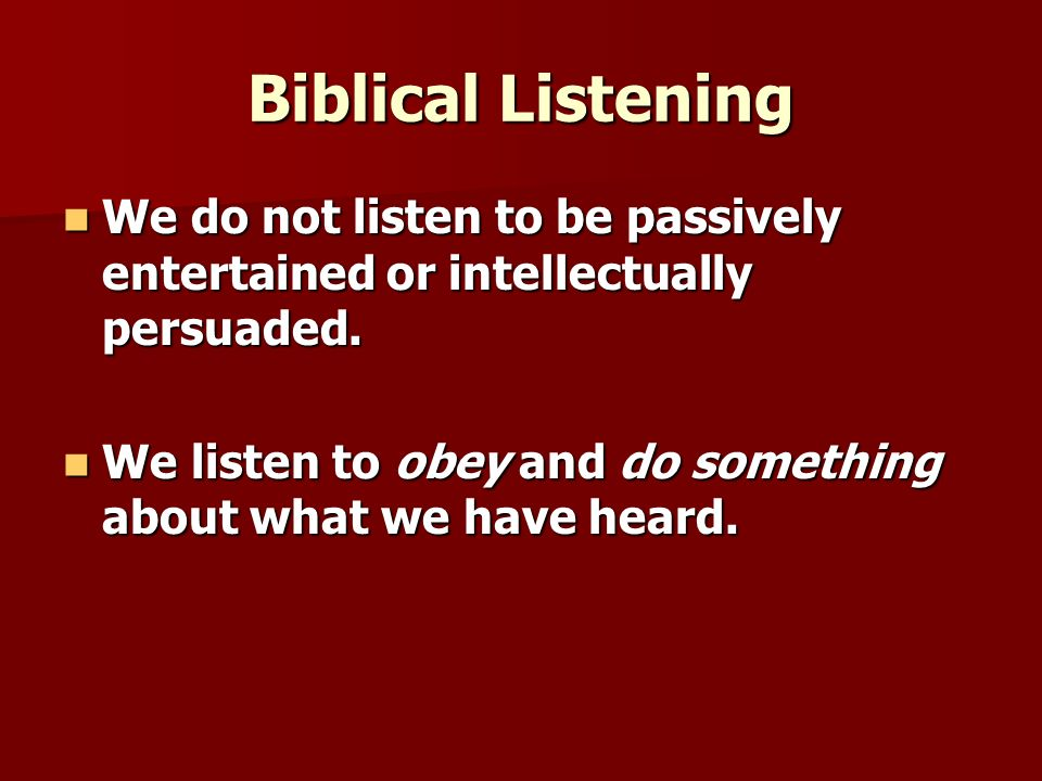 Biblical Listening We do not listen to be passively entertained or intellectually persuaded.