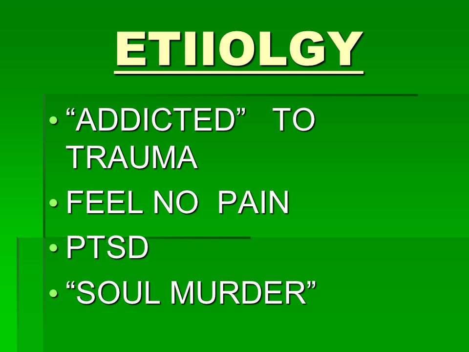 ETIIOLGY ADDICTED TO TRAUMA ADDICTED TO TRAUMA FEEL NO PAIN FEEL NO PAIN PTSD PTSD SOUL MURDER SOUL MURDER
