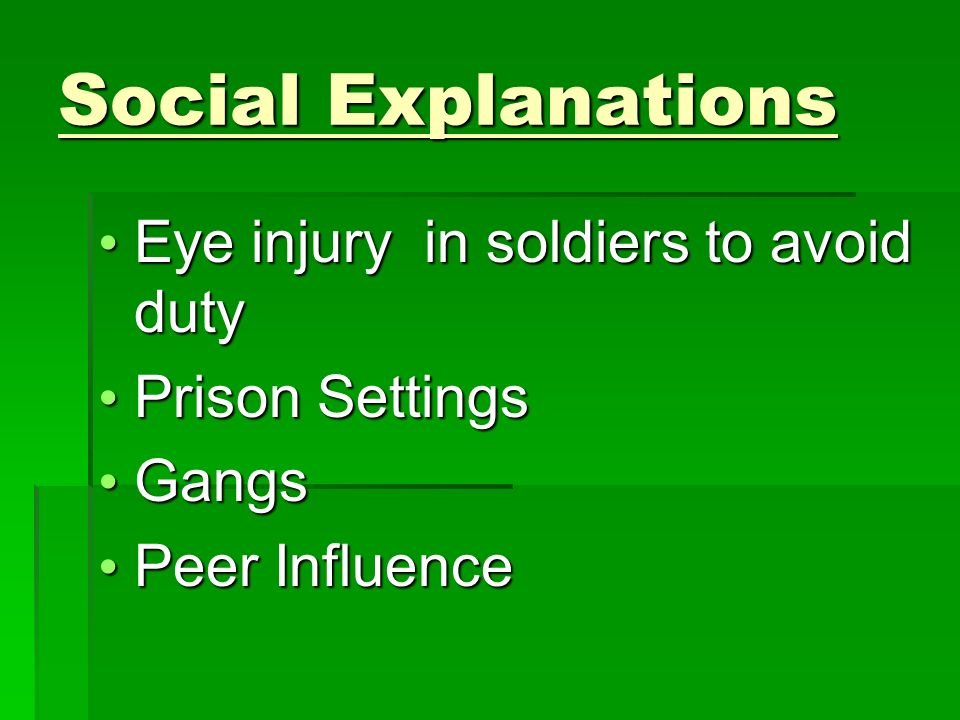 Social Explanations Eye injury in soldiers to avoid duty Eye injury in soldiers to avoid duty Prison Settings Prison Settings Gangs Gangs Peer Influence Peer Influence