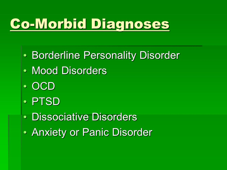 Co-Morbid Diagnoses Borderline Personality Disorder Borderline Personality Disorder Mood Disorders Mood Disorders OCD OCD PTSD PTSD Dissociative Disorders Dissociative Disorders Anxiety or Panic Disorder Anxiety or Panic Disorder