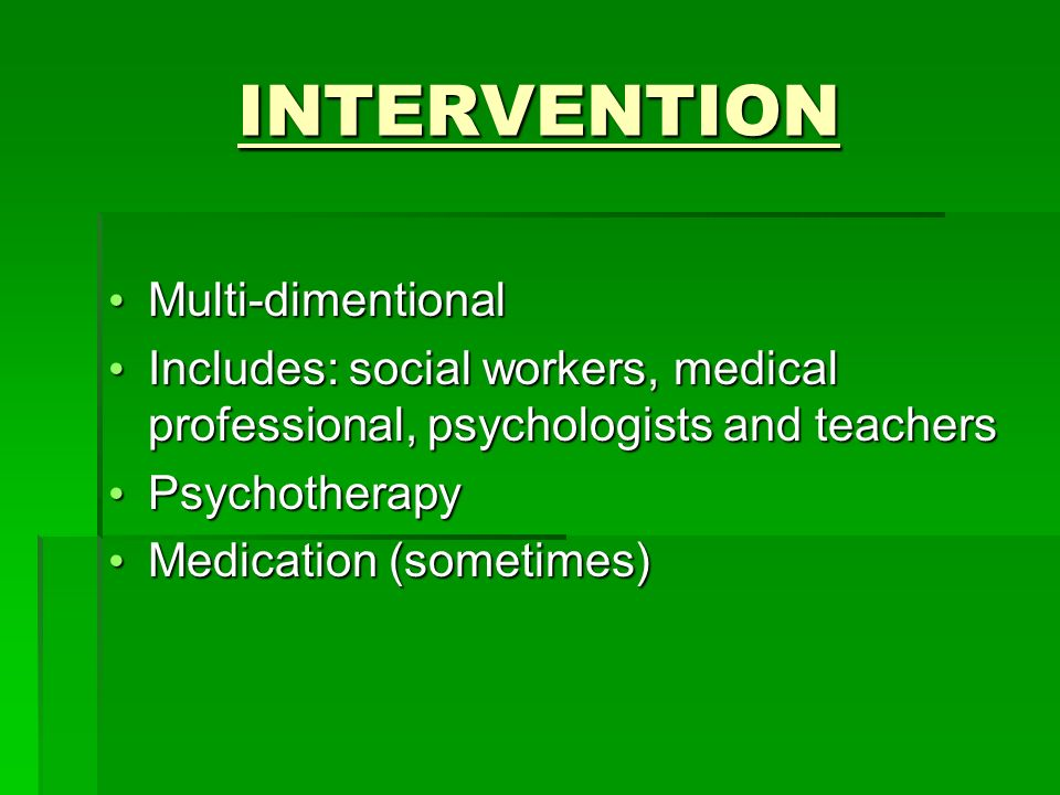 INTERVENTION Multi-dimentional Multi-dimentional Includes: social workers, medical professional, psychologists and teachers Includes: social workers, medical professional, psychologists and teachers Psychotherapy Psychotherapy Medication (sometimes) Medication (sometimes)