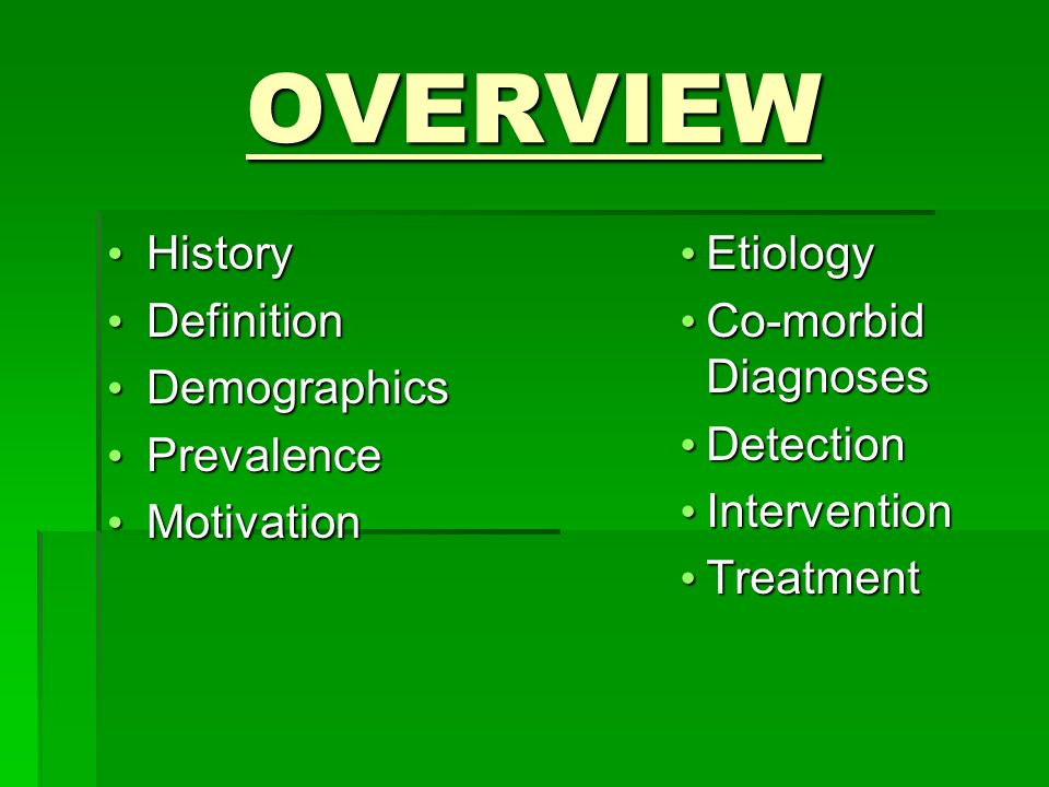 OVERVIEW History History Definition Definition Demographics Demographics Prevalence Prevalence Motivation Motivation Etiology Co-morbid Diagnoses Detection Intervention Treatment