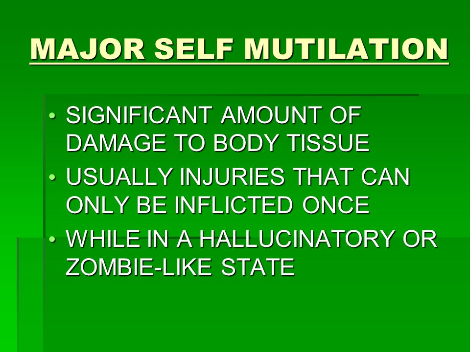 MAJOR SELF MUTILATION SIGNIFICANT AMOUNT OF DAMAGE TO BODY TISSUE SIGNIFICANT AMOUNT OF DAMAGE TO BODY TISSUE USUALLY INJURIES THAT CAN ONLY BE INFLICTED ONCE USUALLY INJURIES THAT CAN ONLY BE INFLICTED ONCE WHILE IN A HALLUCINATORY OR ZOMBIE-LIKE STATE WHILE IN A HALLUCINATORY OR ZOMBIE-LIKE STATE
