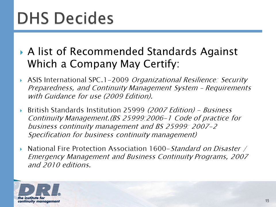 A list of Recommended Standards Against Which a Company May Certify: ASIS International SPC Organizational Resilience: Security Preparedness, and Continuity Management System – Requirements with Guidance for use (2009 Edition).