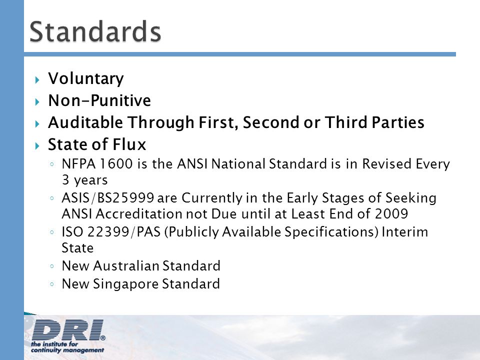 Standards Voluntary Non-Punitive Auditable Through First, Second or Third Parties State of Flux NFPA 1600 is the ANSI National Standard is in Revised Every 3 years ASIS/BS25999 are Currently in the Early Stages of Seeking ANSI Accreditation not Due until at Least End of 2009 ISO 22399/PAS (Publicly Available Specifications) Interim State New Australian Standard New Singapore Standard