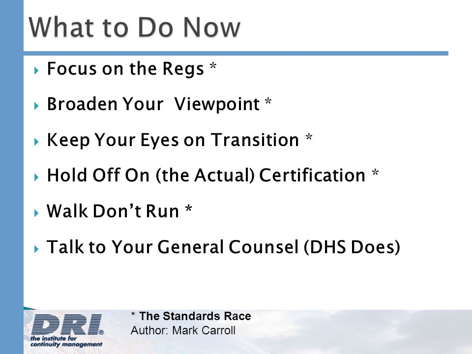 What to Do Now Focus on the Regs * Broaden Your Viewpoint * Keep Your Eyes on Transition * Hold Off On (the Actual) Certification * Walk Dont Run * Talk to Your General Counsel (DHS Does) * The Standards Race Author: Mark Carroll