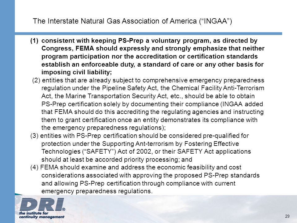 29 (1)consistent with keeping PS-Prep a voluntary program, as directed by Congress, FEMA should expressly and strongly emphasize that neither program participation nor the accreditation or certification standards establish an enforceable duty, a standard of care or any other basis for imposing civil liability; (2) entities that are already subject to comprehensive emergency preparedness regulation under the Pipeline Safety Act, the Chemical Facility Anti-Terrorism Act, the Marine Transportation Security Act, etc., should be able to obtain PS-Prep certification solely by documenting their compliance (INGAA added that FEMA should do this accrediting the regulating agencies and instructing them to grant certification once an entity demonstrates its compliance with the emergency preparedness regulations); (3) entities with PS-Prep certification should be considered pre-qualified for protection under the Supporting Ant-terrorism by Fostering Effective Technologies (SAFETY) Act of 2002, or their SAFETY Act applications should at least be accorded priority processing; and (4) FEMA should examine and address the economic feasibility and cost considerations associated with approving the proposed PS-Prep standards and allowing PS-Prep certification through compliance with current emergency preparedness regulations.