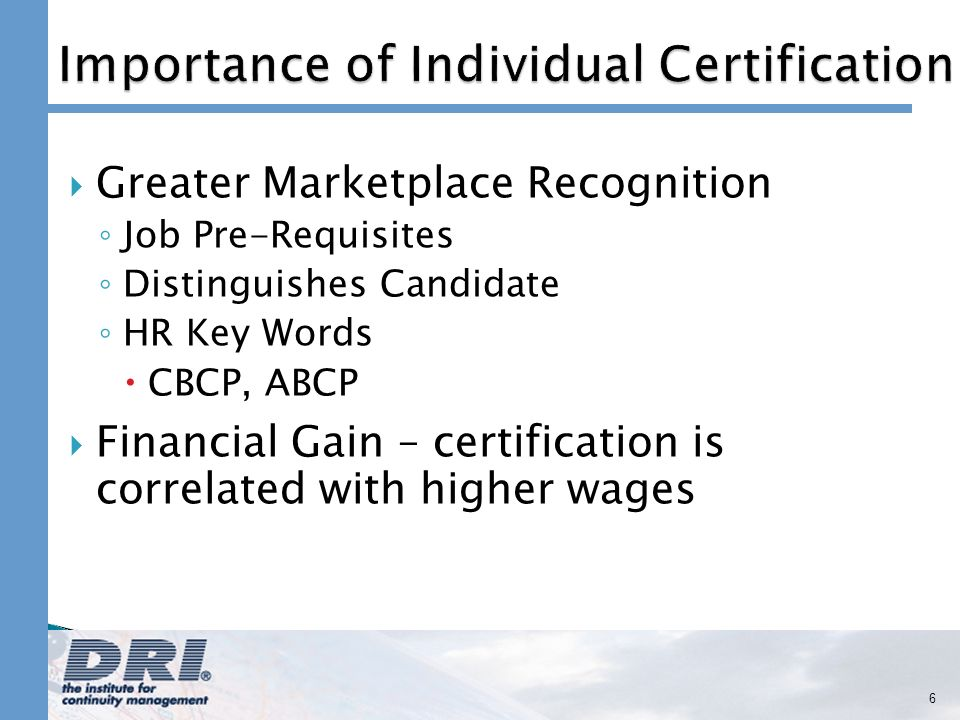 Greater Marketplace Recognition Job Pre-Requisites Distinguishes Candidate HR Key Words CBCP, ABCP Financial Gain – certification is correlated with higher wages 6