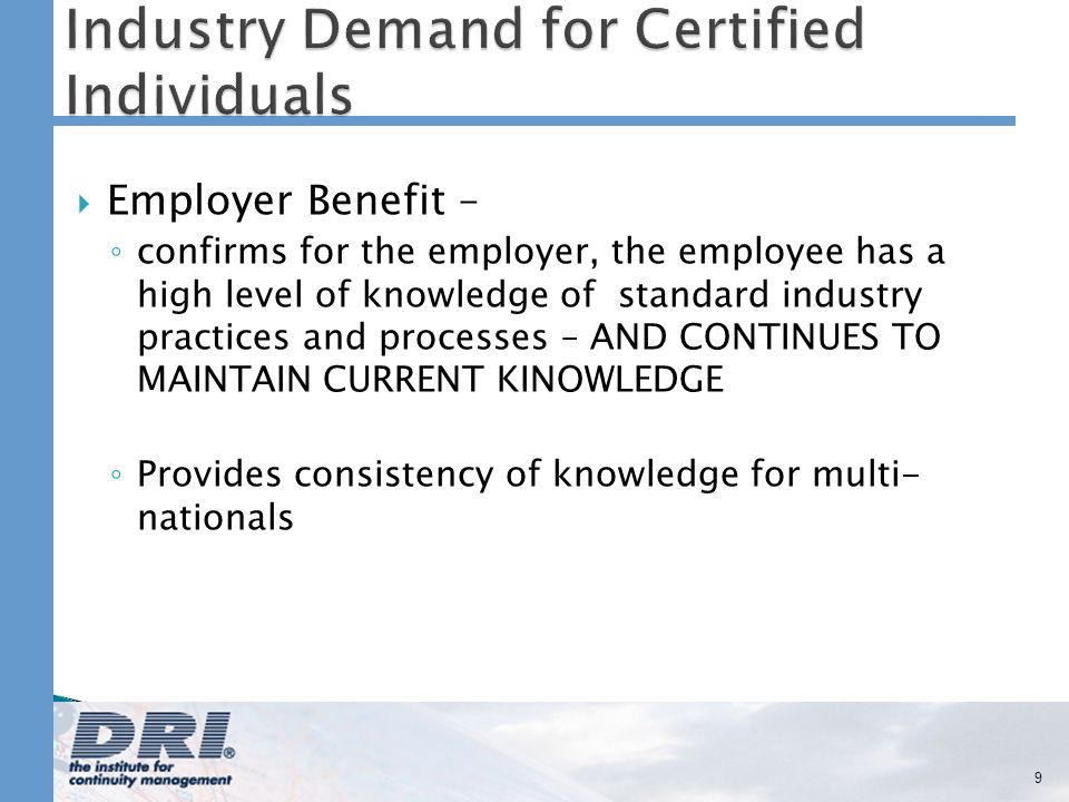 Employer Benefit – confirms for the employer, the employee has a high level of knowledge of standard industry practices and processes – AND CONTINUES TO MAINTAIN CURRENT KINOWLEDGE Provides consistency of knowledge for multi- nationals 9