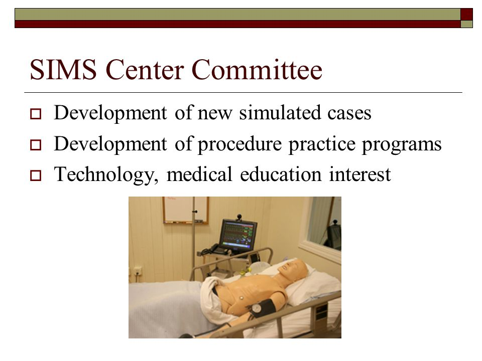 SIMS Center Committee Development of new simulated cases Development of procedure practice programs Technology, medical education interest