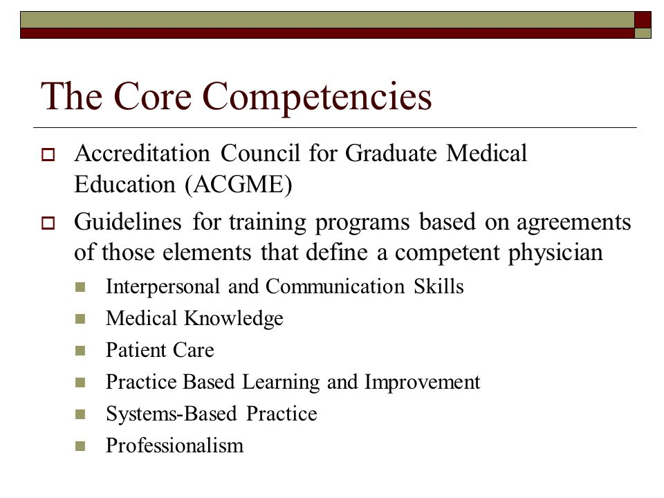 The Core Competencies Accreditation Council for Graduate Medical Education (ACGME) Guidelines for training programs based on agreements of those elements that define a competent physician Interpersonal and Communication Skills Medical Knowledge Patient Care Practice Based Learning and Improvement Systems-Based Practice Professionalism