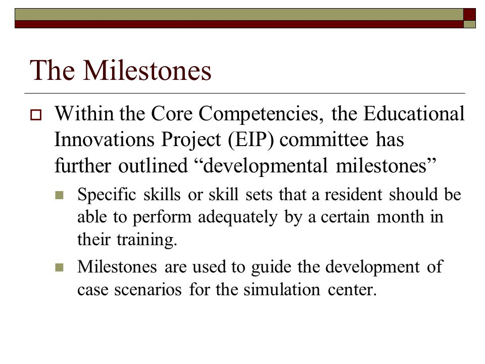 The Milestones Within the Core Competencies, the Educational Innovations Project (EIP) committee has further outlined developmental milestones Specific skills or skill sets that a resident should be able to perform adequately by a certain month in their training.