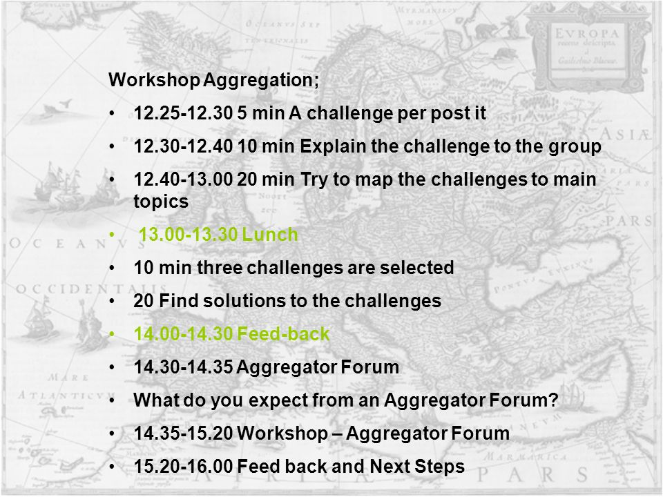 Workshop Aggregation; min A challenge per post it min Explain the challenge to the group min Try to map the challenges to main topics Lunch 10 min three challenges are selected 20 Find solutions to the challenges Feed-back Aggregator Forum What do you expect from an Aggregator Forum.