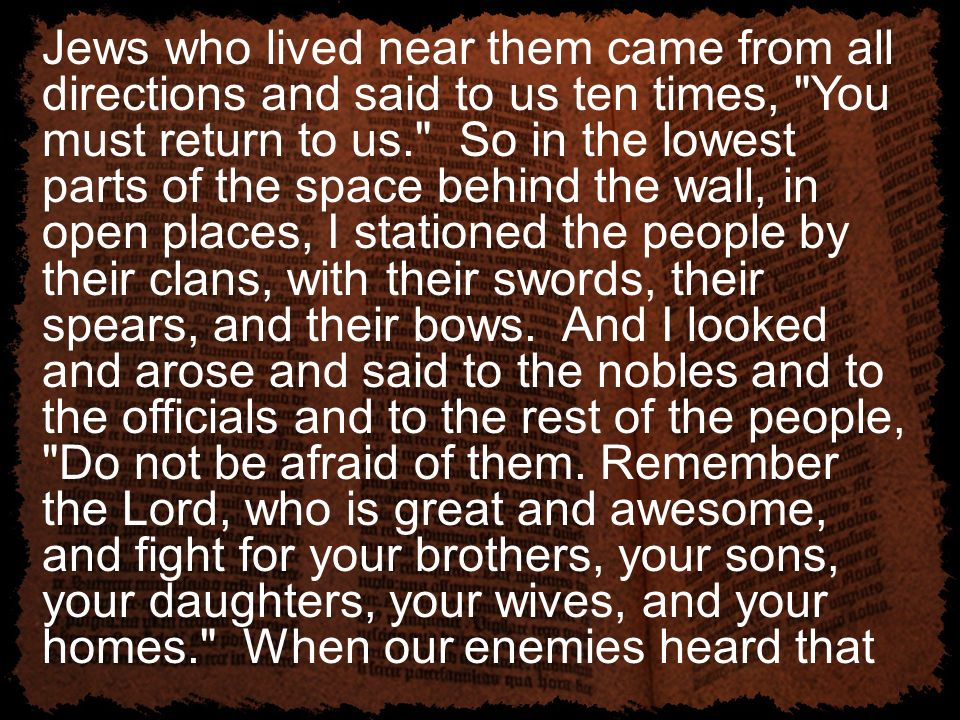 Jews who lived near them came from all directions and said to us ten times, You must return to us. So in the lowest parts of the space behind the wall, in open places, I stationed the people by their clans, with their swords, their spears, and their bows.