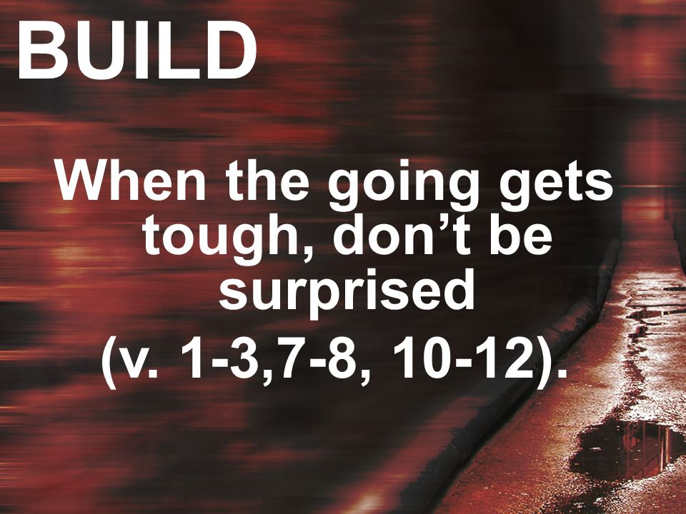 When the going gets tough, dont be surprised (v. 1-3,7-8, 10-12).