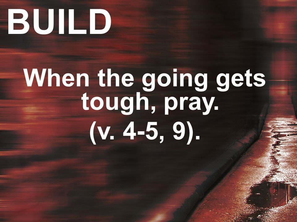 BUILD When the going gets tough, pray. (v. 4-5, 9).
