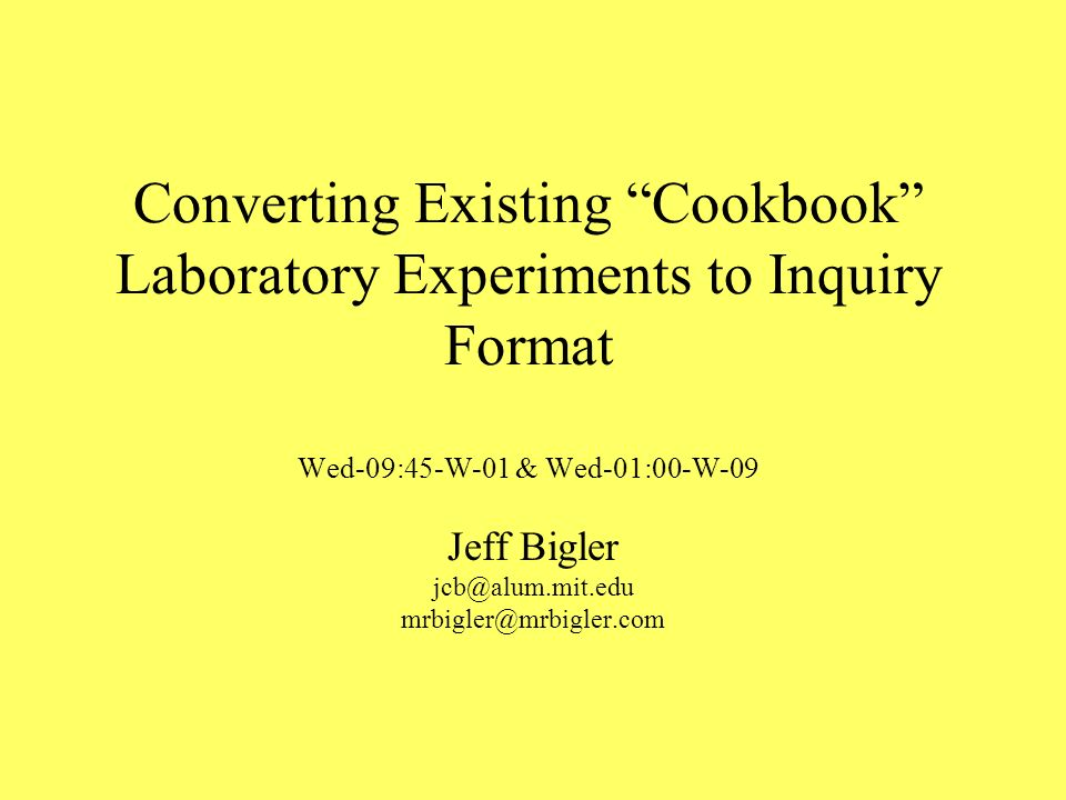 Converting Existing Cookbook Laboratory Experiments to Inquiry Format Wed-09:45-W-01 & Wed-01:00-W-09 Jeff Bigler jcb@alum.mit.edu mrbigler@mrbigler.com