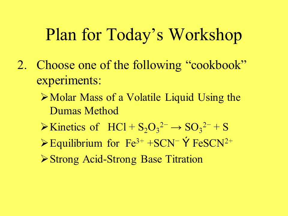 Plan for Todays Workshop 2.Choose one of the following cookbook experiments: Molar Mass of a Volatile Liquid Using the Dumas Method Kinetics of HCl + S 2 O 3 2 SO 3 2 + S Equilibrium for Fe 3+ +SCN Ý FeSCN 2+ Strong Acid-Strong Base Titration