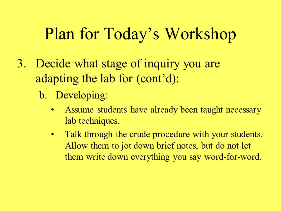 Plan for Todays Workshop 3.Decide what stage of inquiry you are adapting the lab for (contd): b.Developing: Assume students have already been taught necessary lab techniques.
