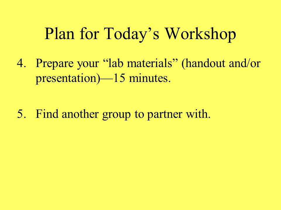 Plan for Todays Workshop 4.Prepare your lab materials (handout and/or presentation)15 minutes.