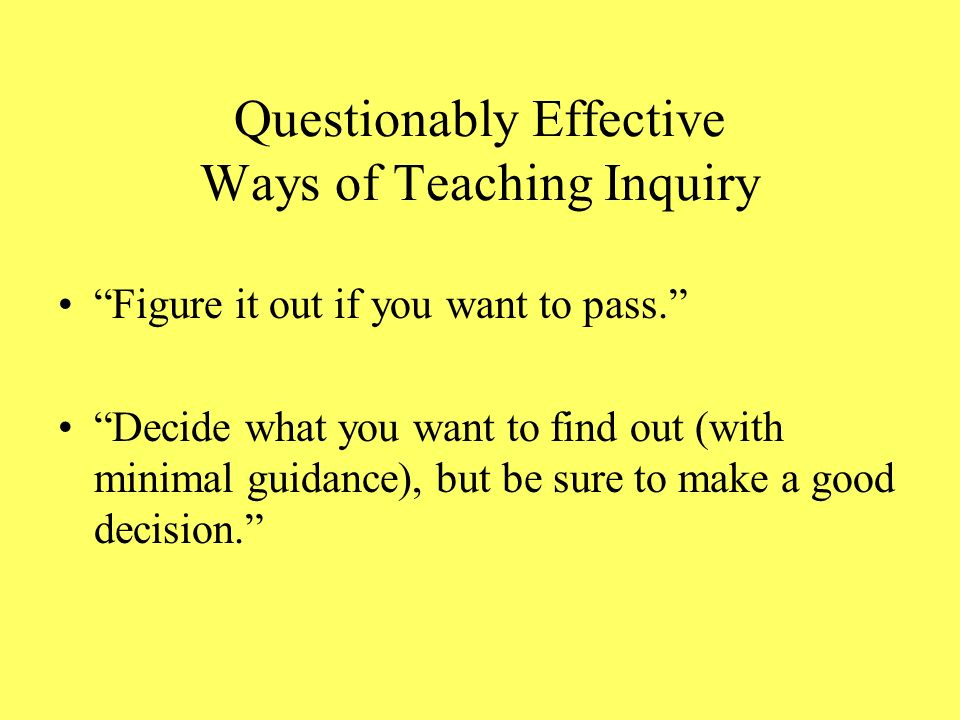 Questionably Effective Ways of Teaching Inquiry Figure it out if you want to pass.