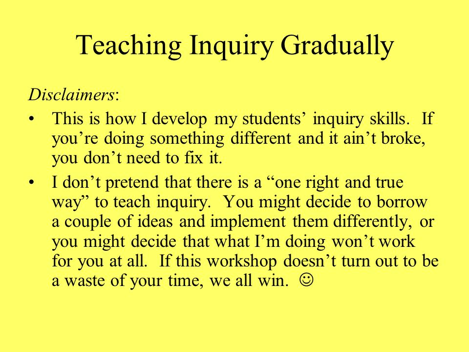 Teaching Inquiry Gradually Disclaimers: This is how I develop my students inquiry skills.
