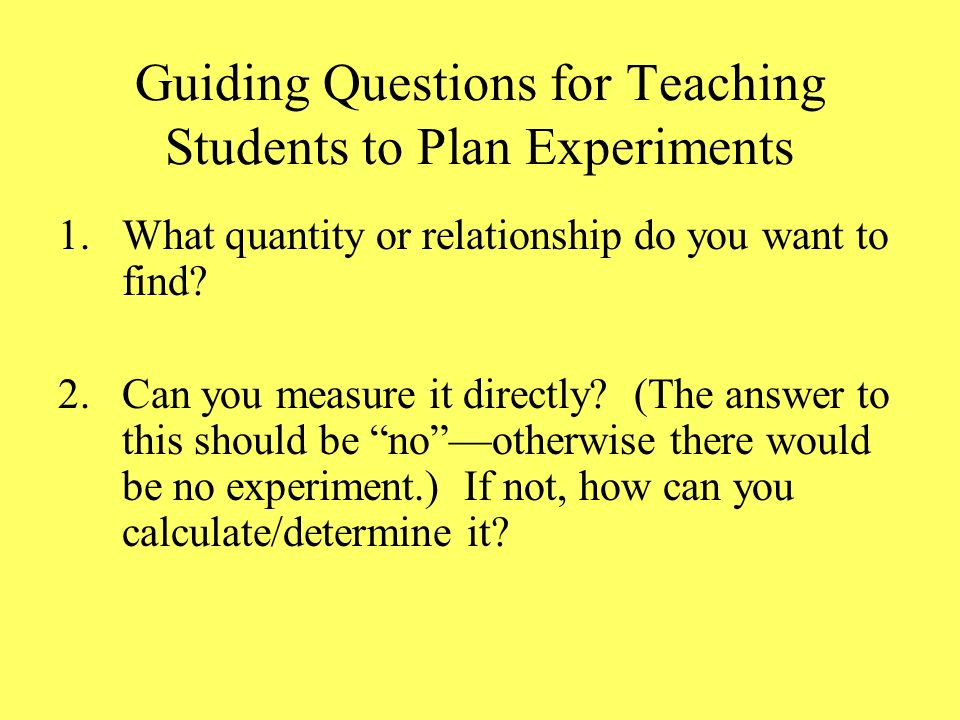 Guiding Questions for Teaching Students to Plan Experiments 1.What quantity or relationship do you want to find.