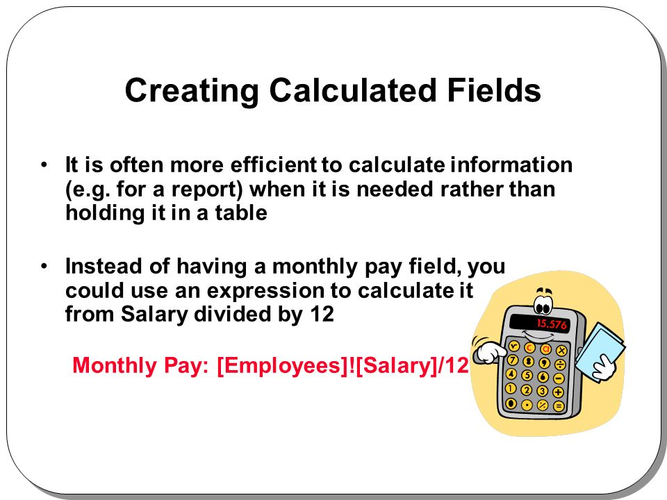 Creating Calculated Fields It is often more efficient to calculate information (e.g.