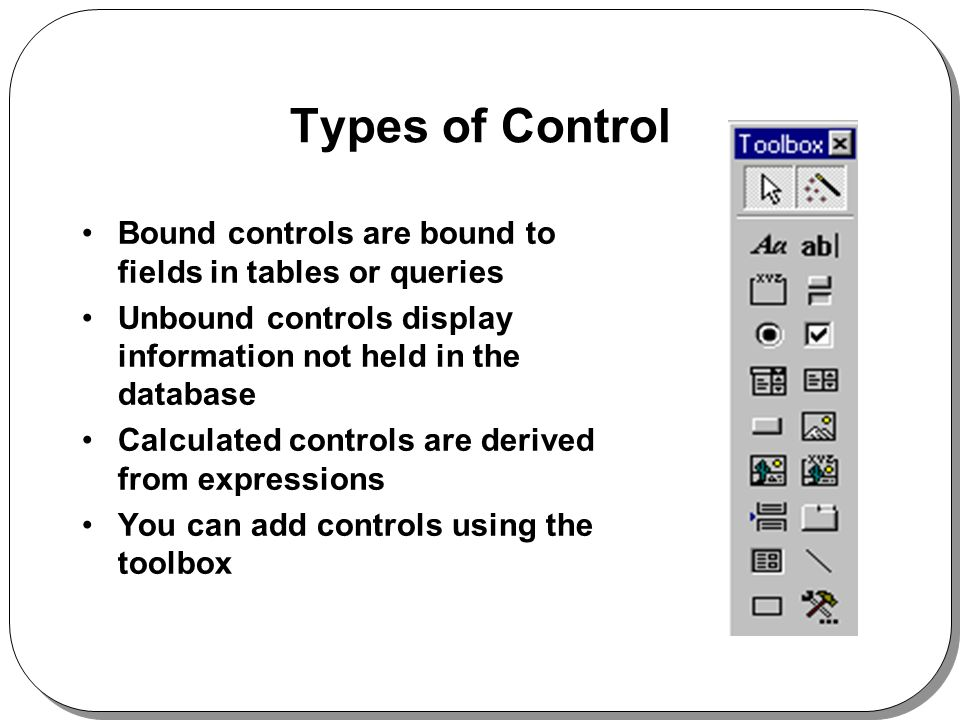 Types of Control Bound controls are bound to fields in tables or queries Unbound controls display information not held in the database Calculated controls are derived from expressions You can add controls using the toolbox