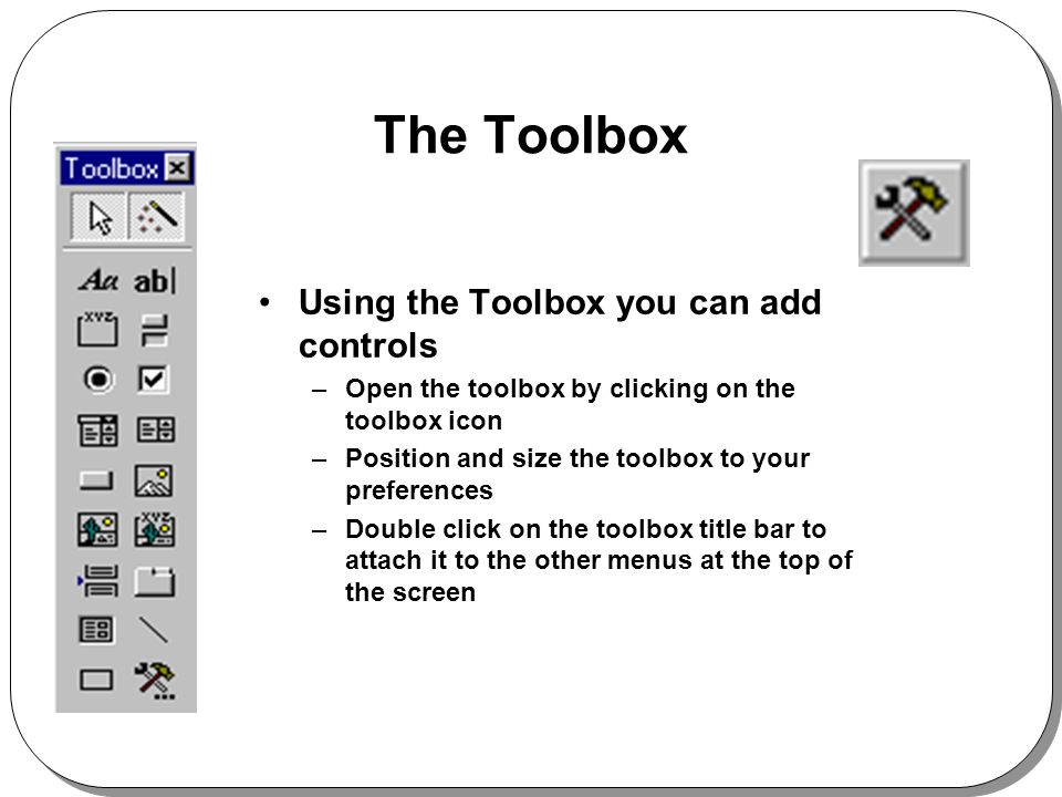 The Toolbox Using the Toolbox you can add controls –Open the toolbox by clicking on the toolbox icon –Position and size the toolbox to your preferences –Double click on the toolbox title bar to attach it to the other menus at the top of the screen
