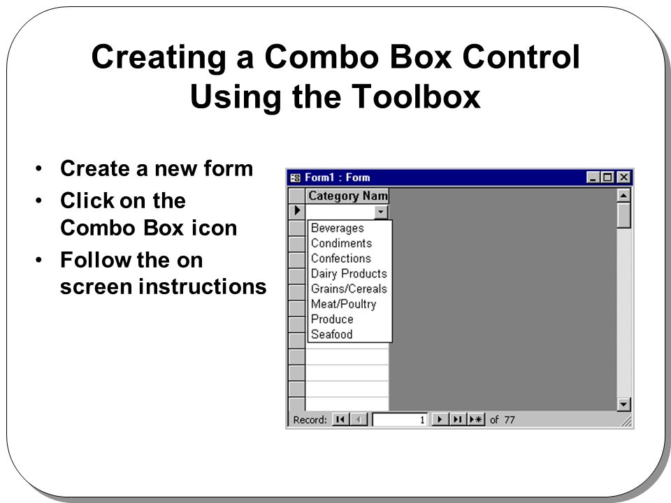 Creating a Combo Box Control Using the Toolbox Create a new form Click on the Combo Box icon Follow the on screen instructions