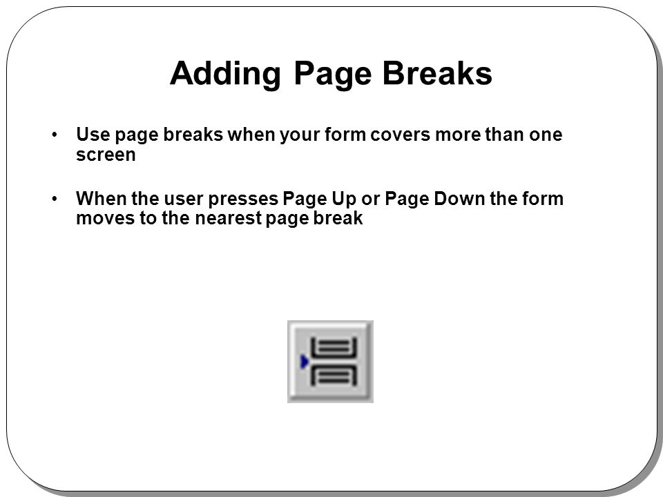 Adding Page Breaks Use page breaks when your form covers more than one screen When the user presses Page Up or Page Down the form moves to the nearest page break