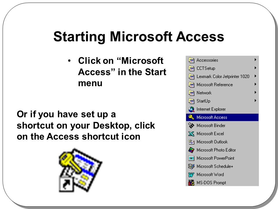 Starting Microsoft Access Click on Microsoft Access in the Start menu Or if you have set up a shortcut on your Desktop, click on the Access shortcut icon