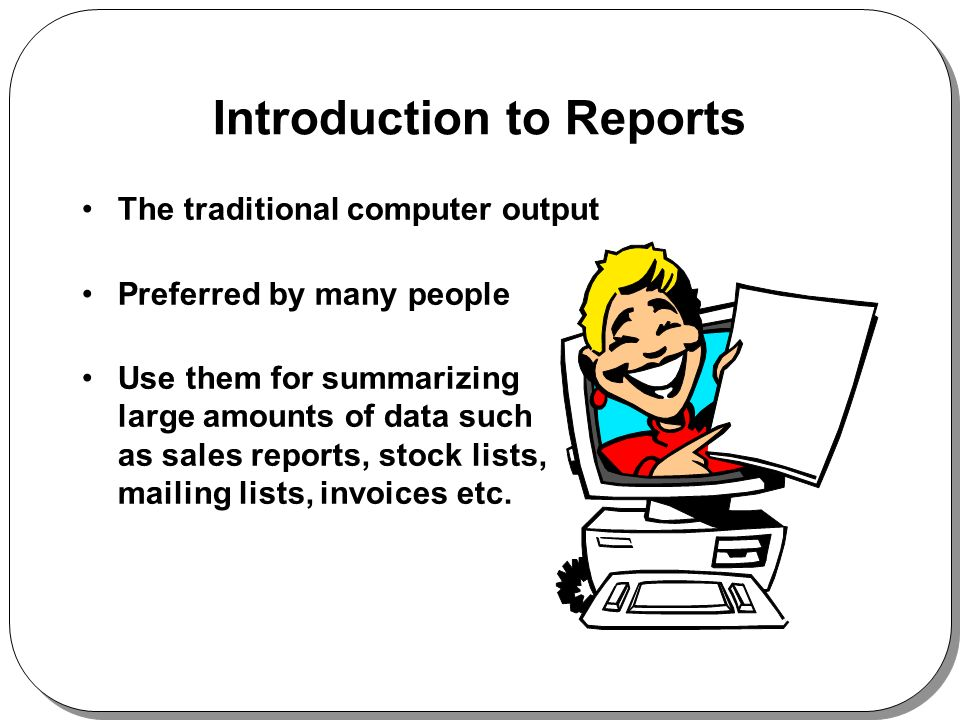 Introduction to Reports The traditional computer output Preferred by many people Use them for summarizing large amounts of data such as sales reports, stock lists, mailing lists, invoices etc.