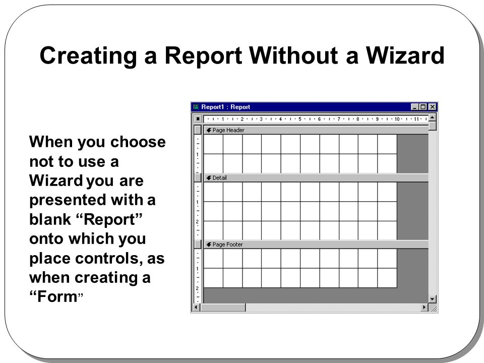 Creating a Report Without a Wizard When you choose not to use a Wizard you are presented with a blank Report onto which you place controls, as when creating a Form